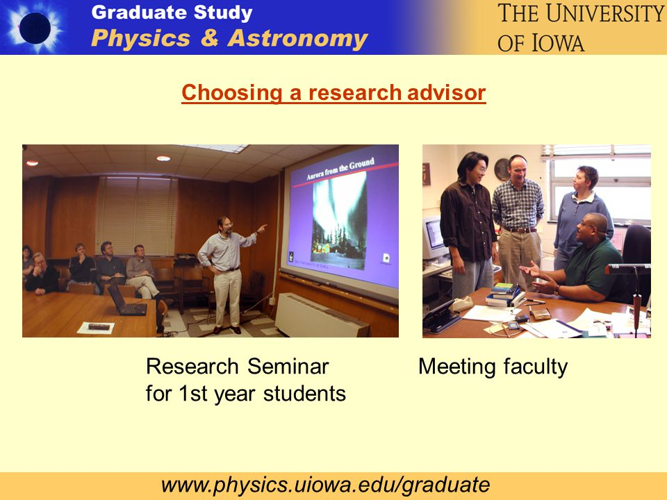 www.physics.uiowa.edu/graduate Choosing a research advisor Research Seminar for 1st year students Meeting faculty