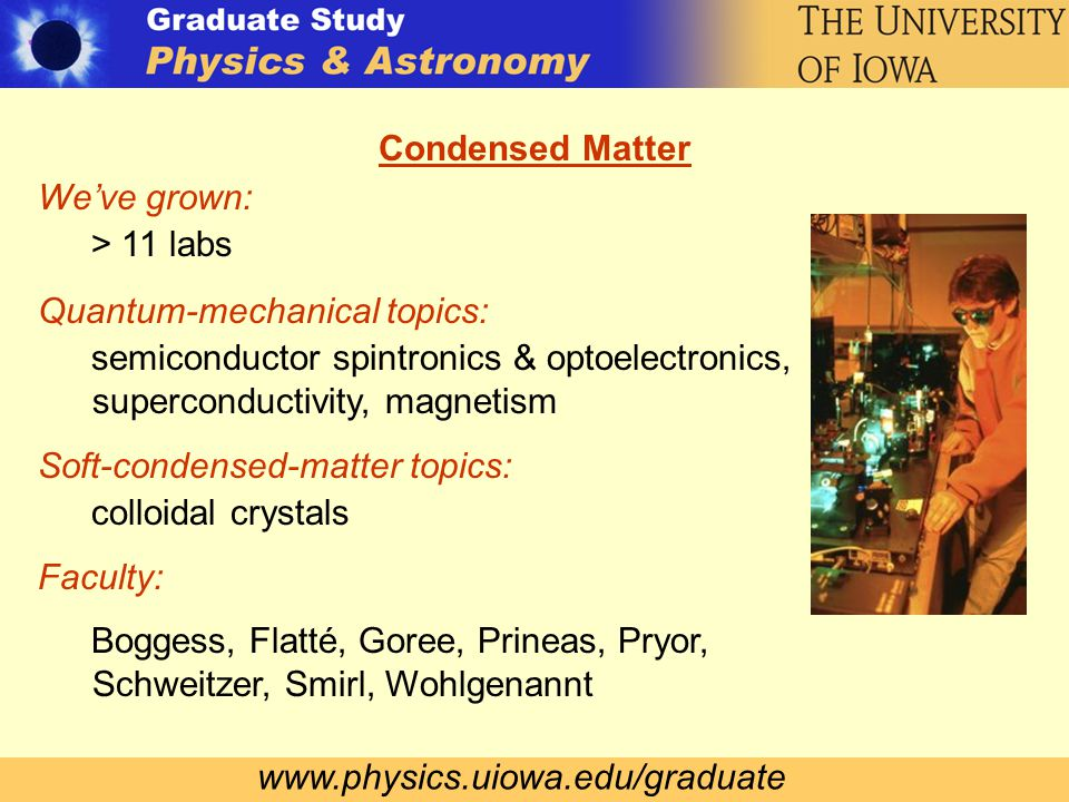 www.physics.uiowa.edu/graduate Condensed Matter We've grown: > 11 labs Quantum-mechanical topics: semiconductor spintronics & optoelectronics, superconductivity, magnetism Soft-condensed-matter topics: colloidal crystals Faculty: Boggess, Flatté, Goree, Prineas, Pryor, Schweitzer, Smirl, Wohlgenannt