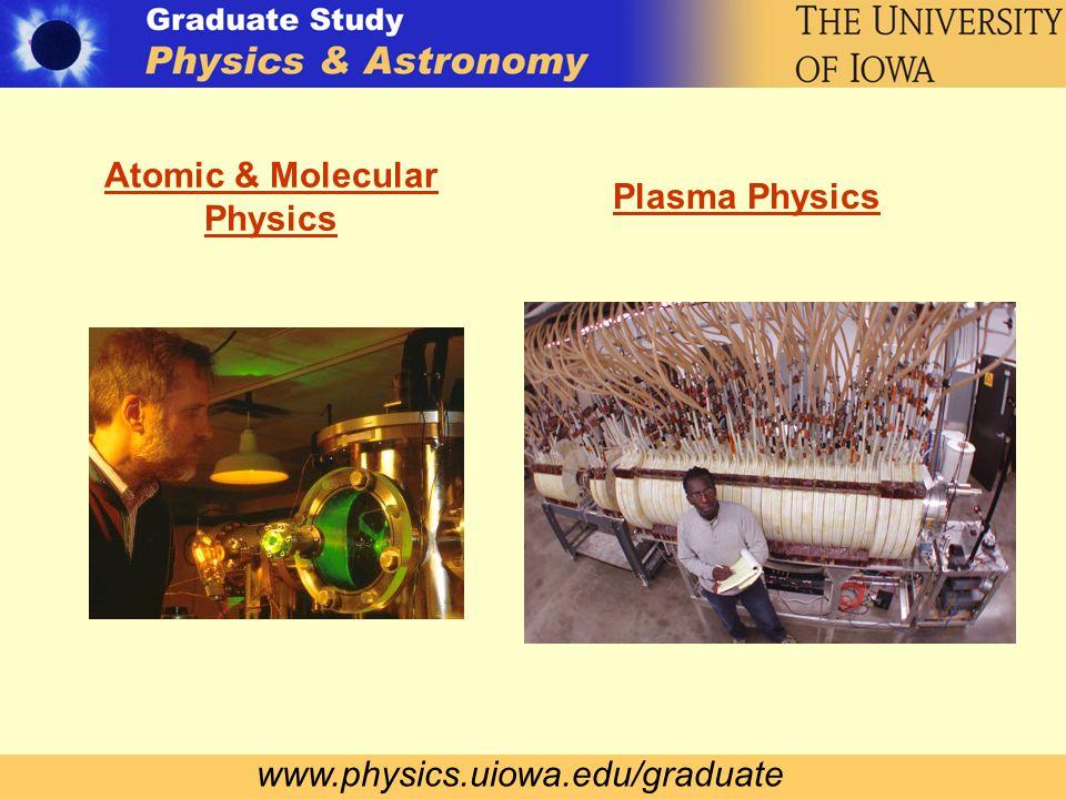 www.physics.uiowa.edu/graduate Atomic & Molecular Physics Plasma Physics