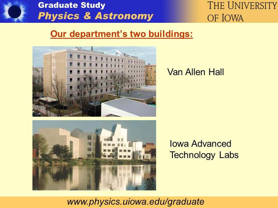 www.physics.uiowa.edu/graduate Our department's two buildings: Van Allen Hall Iowa Advanced Technology Labs