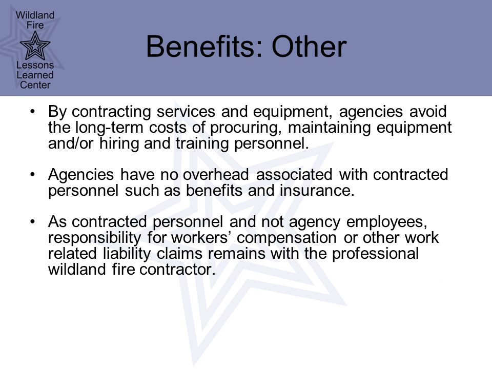 Benefits: Other By contracting services and equipment, agencies avoid the long-term costs of procuring, maintaining equipment and/or hiring and training personnel.