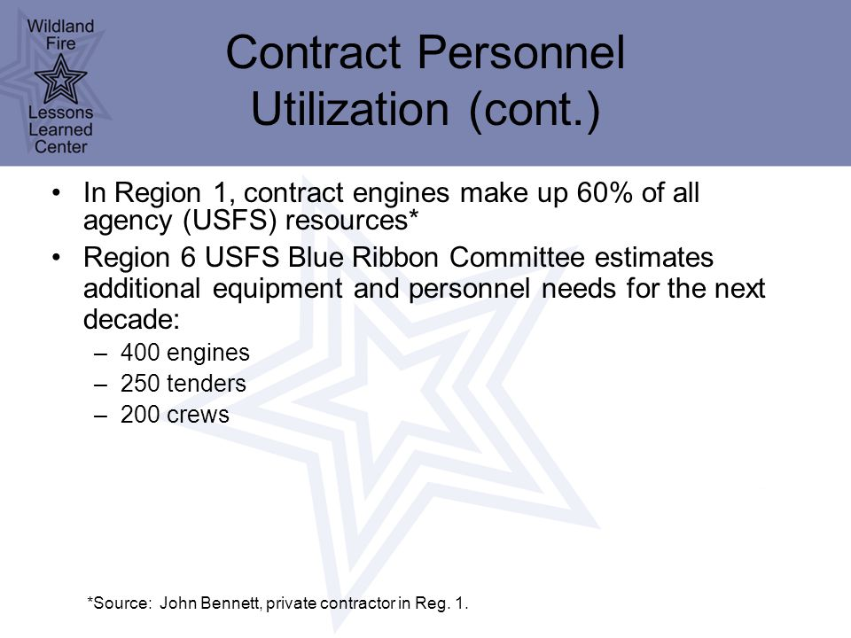 Contract Personnel Utilization (cont.) In Region 1, contract engines make up 60% of all agency (USFS) resources* Region 6 USFS Blue Ribbon Committee estimates additional equipment and personnel needs for the next decade: –400 engines –250 tenders –200 crews *Source: John Bennett, private contractor in Reg.