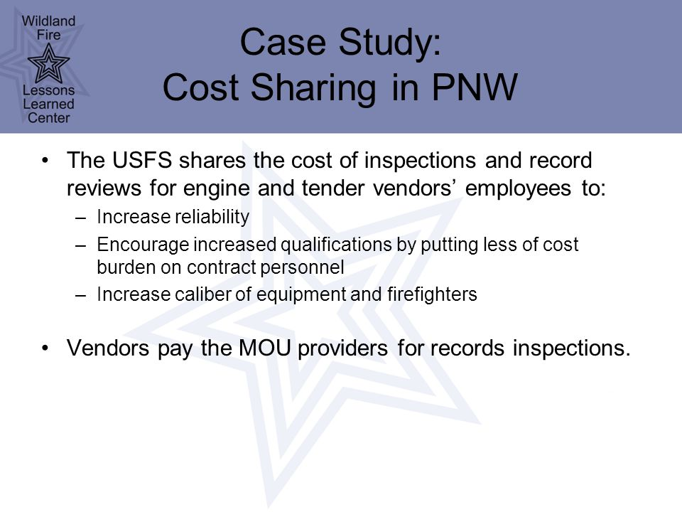 Case Study: Cost Sharing in PNW The USFS shares the cost of inspections and record reviews for engine and tender vendors' employees to: –Increase reliability –Encourage increased qualifications by putting less of cost burden on contract personnel –Increase caliber of equipment and firefighters Vendors pay the MOU providers for records inspections.