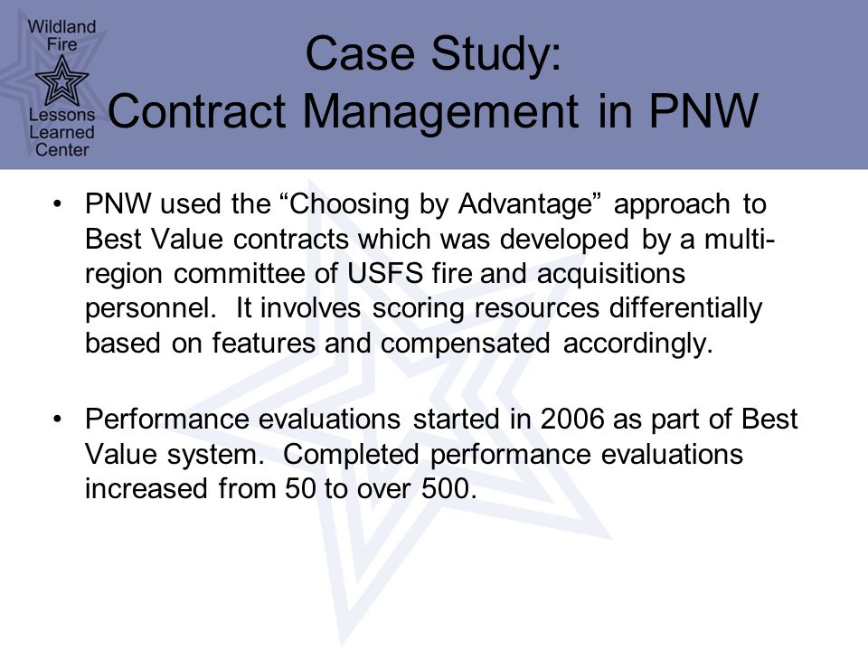 Case Study: Contract Management in PNW PNW used the Choosing by Advantage approach to Best Value contracts which was developed by a multi- region committee of USFS fire and acquisitions personnel.
