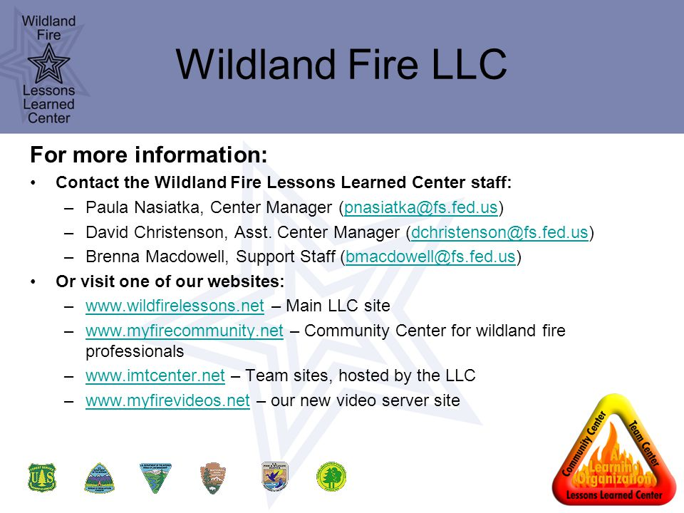 Wildland Fire LLC For more information: Contact the Wildland Fire Lessons Learned Center staff: –Paula Nasiatka, Center Manager (pnasiatka@fs.fed.us)pnasiatka@fs.fed.us –David Christenson, Asst.