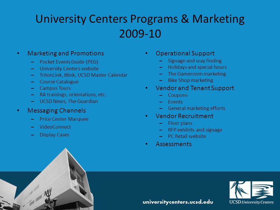 University Centers Programs & Marketing 2009-10 GOALS 2009-10 Improve Student Center relationships and awareness Strengthen University Centers branding and identity Increase vendor awareness Increase sustainability / eco-friendliness of University Centers Participate in UCEN strategic planning process Explore revenue-generating options Diversify events and programming efforts