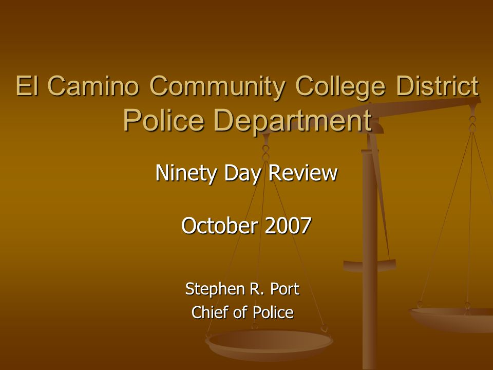 El Camino Community College District Police Department Ninety Day Review October 2007 Stephen R. Port Chief of Police