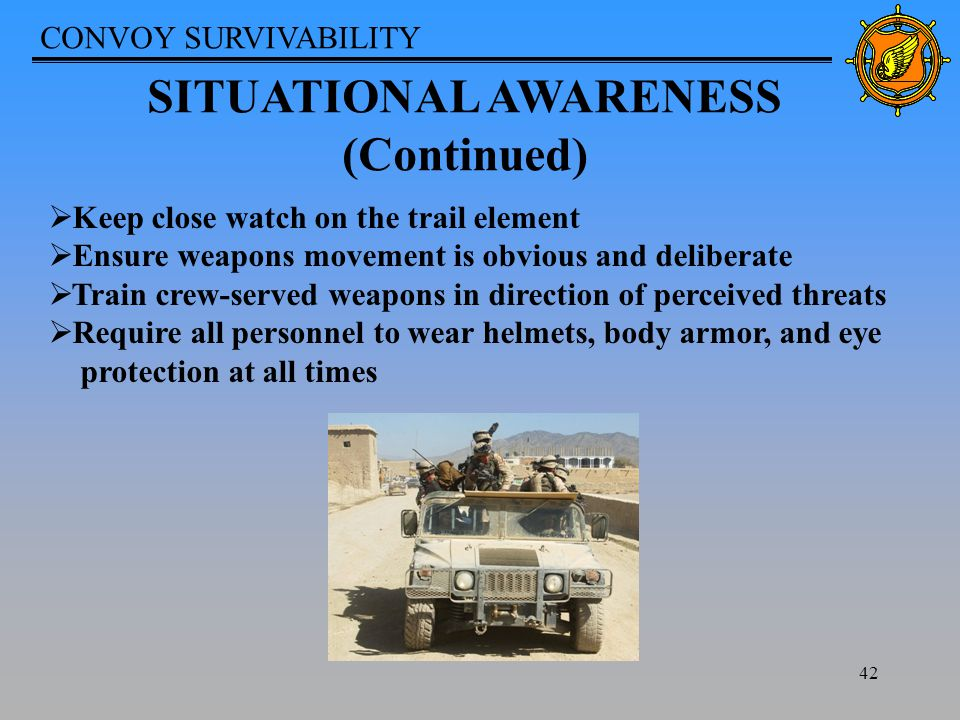 CONVOY SURVIVABILITY 42 SITUATIONAL AWARENESS (Continued)  Keep close watch on the trail element  Ensure weapons movement is obvious and deliberate  Train crew-served weapons in direction of perceived threats  Require all personnel to wear helmets, body armor, and eye protection at all times