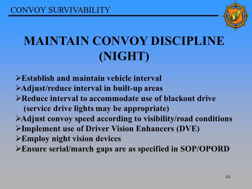 CONVOY SURVIVABILITY 44 MAINTAIN CONVOY DISCIPLINE (NIGHT)  Establish and maintain vehicle interval  Adjust/reduce interval in built-up areas  Reduce interval to accommodate use of blackout drive (service drive lights may be appropriate)  Adjust convoy speed according to visibility/road conditions  Implement use of Driver Vision Enhancers (DVE)  Employ night vision devices  Ensure serial/march gaps are as specified in SOP/OPORD