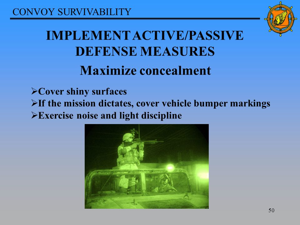 CONVOY SURVIVABILITY 50 IMPLEMENT ACTIVE/PASSIVE DEFENSE MEASURES Maximize concealment  Cover shiny surfaces  If the mission dictates, cover vehicle bumper markings  Exercise noise and light discipline
