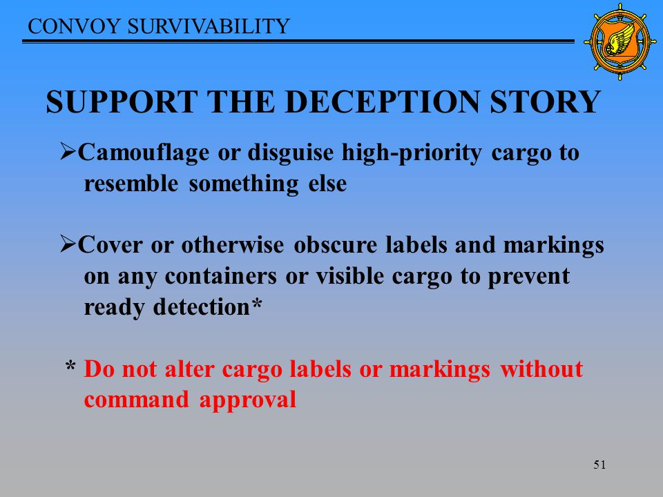 CONVOY SURVIVABILITY 51 SUPPORT THE DECEPTION STORY  Camouflage or disguise high-priority cargo to resemble something else  Cover or otherwise obscure labels and markings on any containers or visible cargo to prevent ready detection* * Do not alter cargo labels or markings without command approval