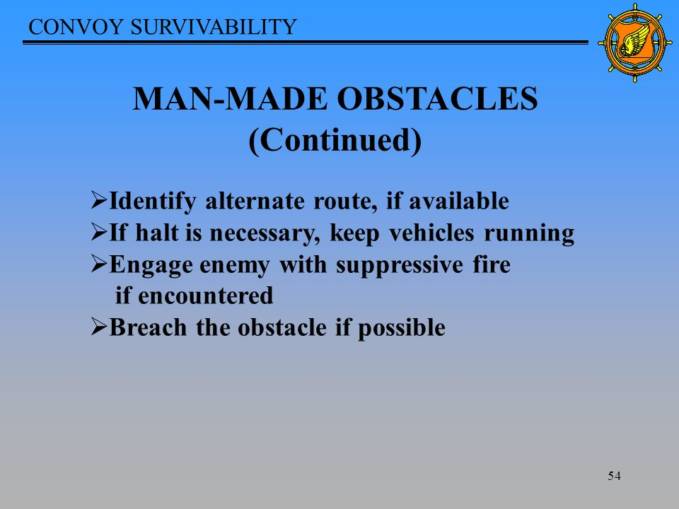 CONVOY SURVIVABILITY 54 MAN-MADE OBSTACLES (Continued)  Identify alternate route, if available  If halt is necessary, keep vehicles running  Engage enemy with suppressive fire if encountered  Breach the obstacle if possible