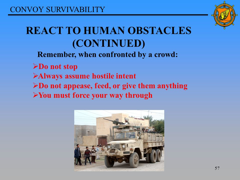 CONVOY SURVIVABILITY 57 REACT TO HUMAN OBSTACLES (CONTINUED) Remember, when confronted by a crowd:  Do not stop  Always assume hostile intent  Do not appease, feed, or give them anything  You must force your way through
