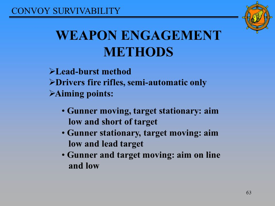 CONVOY SURVIVABILITY 63 WEAPON ENGAGEMENT METHODS  Lead-burst method  Drivers fire rifles, semi-automatic only  Aiming points: Gunner moving, target stationary: aim low and short of target Gunner stationary, target moving: aim low and lead target Gunner and target moving: aim on line and low
