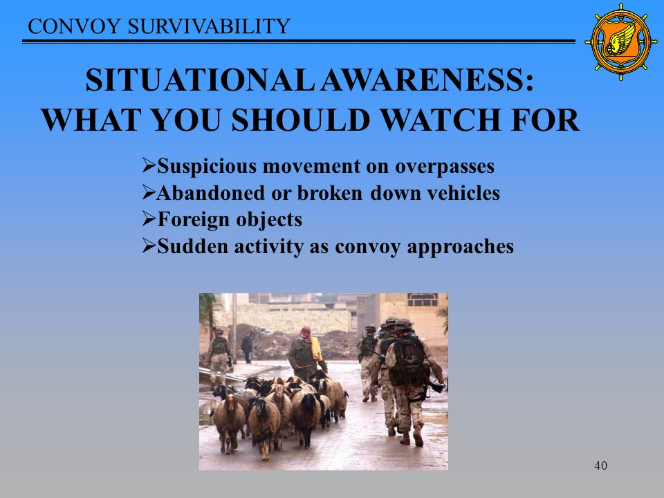 CONVOY SURVIVABILITY 40 SITUATIONAL AWARENESS: WHAT YOU SHOULD WATCH FOR  Suspicious movement on overpasses  Abandoned or broken down vehicles  Foreign objects  Sudden activity as convoy approaches