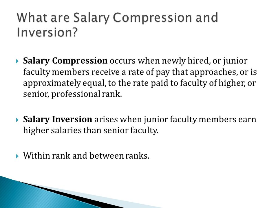  Salary Compression occurs when newly hired, or junior faculty members receive a rate of pay that approaches, or is approximately equal, to the rate paid to faculty of higher, or senior, professional rank.
