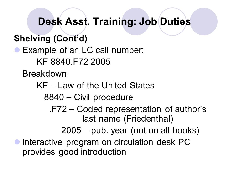 Desk Asst. Training: Job Duties Shelving (Cont'd) Example of an LC call number: KF 8840.F72 2005 Breakdown: KF – Law of the United States 8840 – Civil