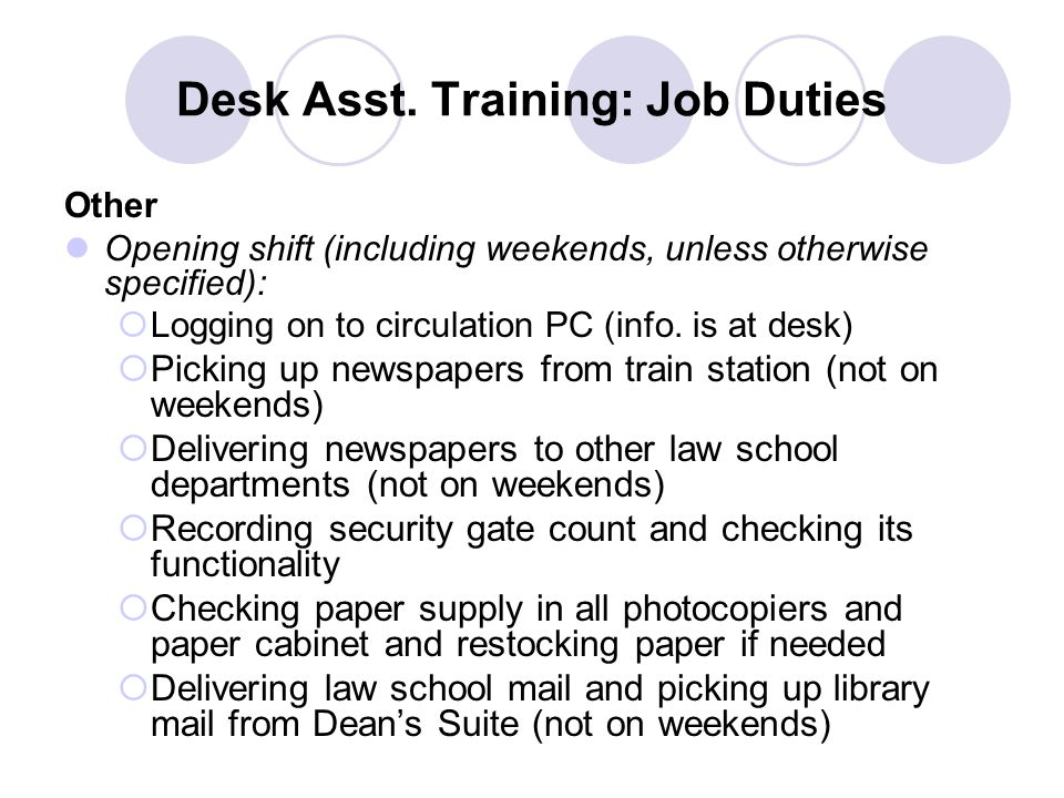 Desk Asst. Training: Job Duties Other Opening shift (including weekends, unless otherwise specified):  Logging on to circulation PC (info. is at desk