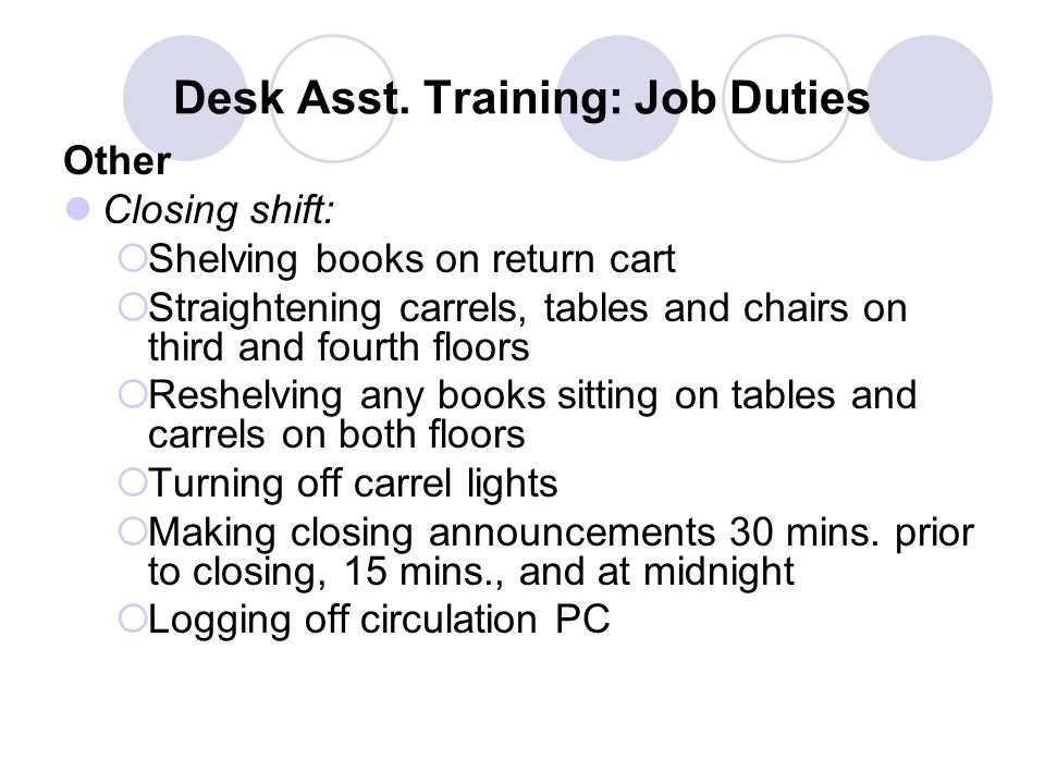 Desk Asst. Training: Job Duties Other Closing shift:  Shelving books on return cart  Straightening carrels, tables and chairs on third and fourth fl