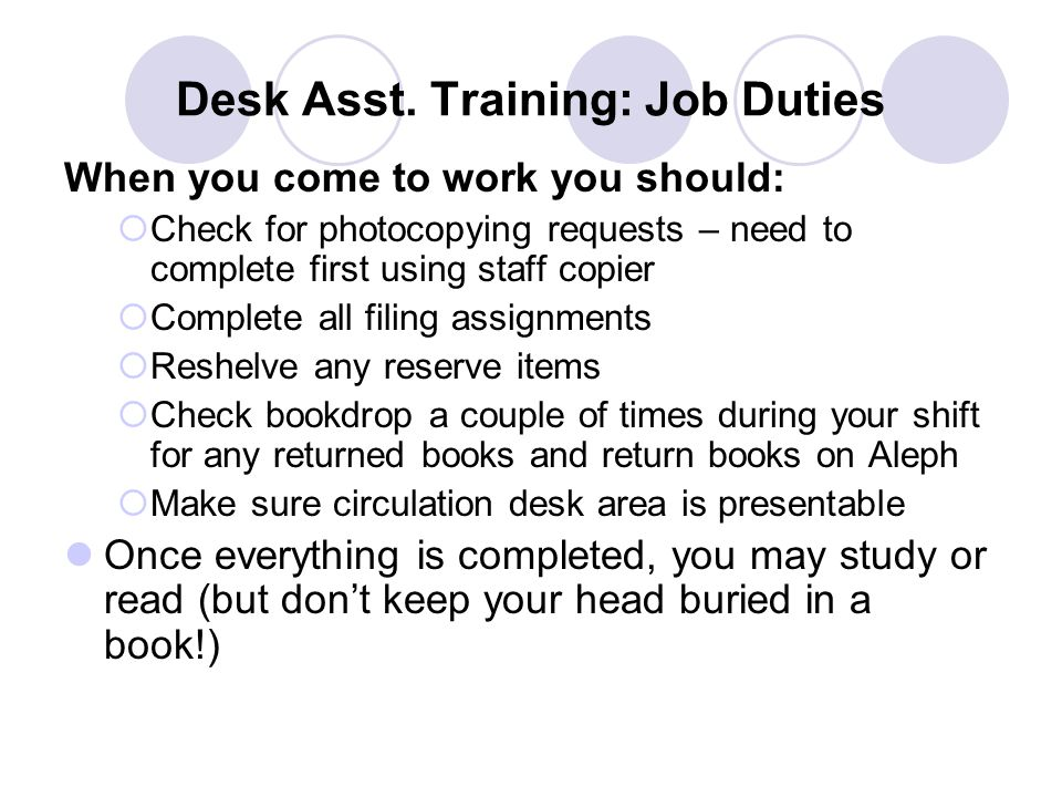 Desk Asst. Training: Job Duties When you come to work you should:  Check for photocopying requests – need to complete first using staff copier  Comp