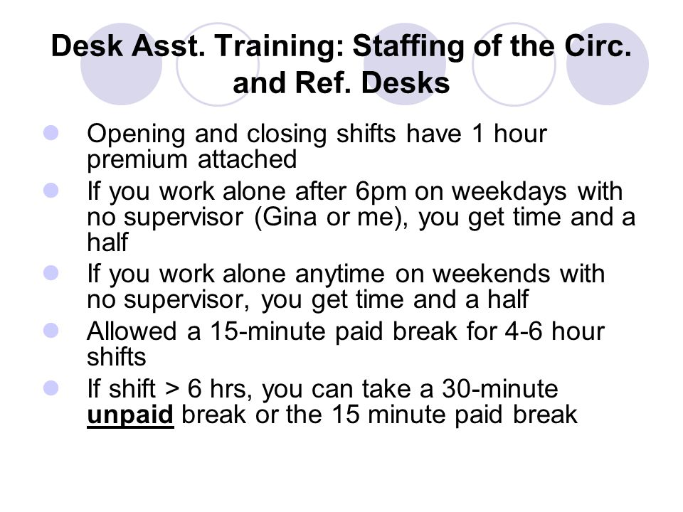 Desk Asst. Training: Staffing of the Circ. and Ref. Desks Opening and closing shifts have 1 hour premium attached If you work alone after 6pm on weekd