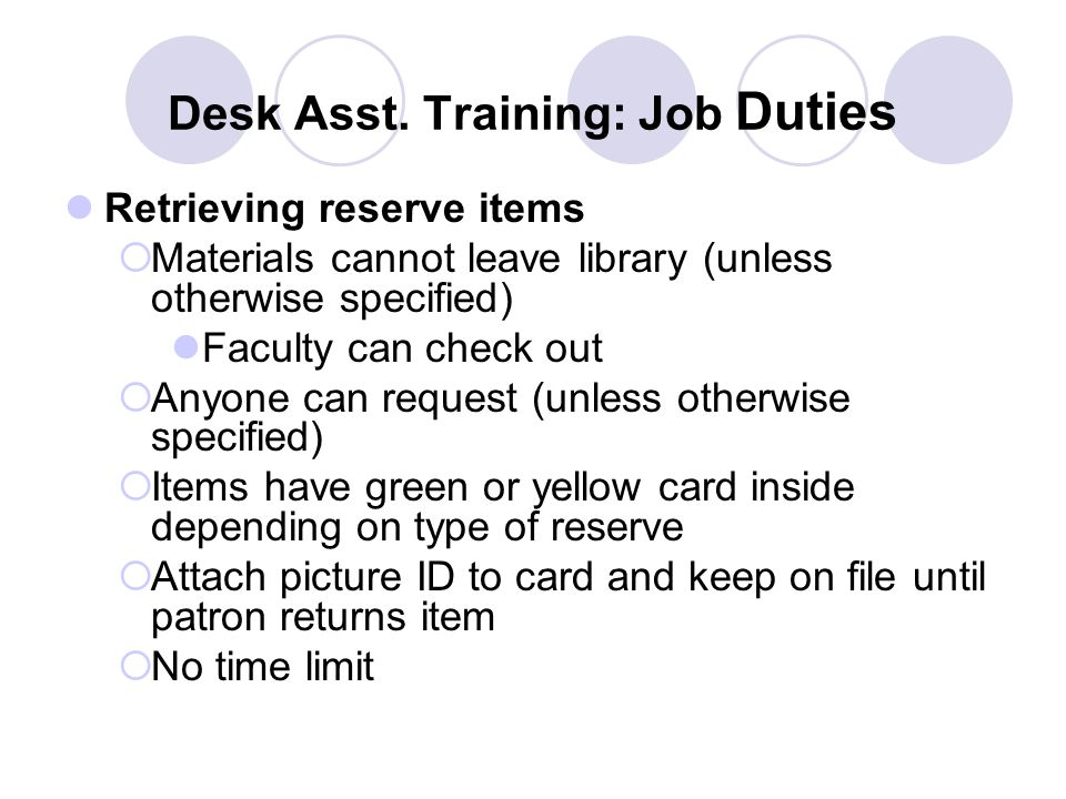 Desk Asst. Training: Job Duties Retrieving reserve items  Materials cannot leave library (unless otherwise specified) Faculty can check out  Anyone