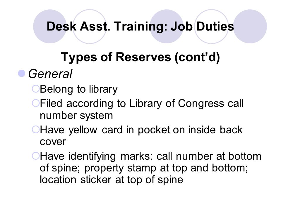 Desk Asst. Training: Job Duties Types of Reserves (cont'd) General  Belong to library  Filed according to Library of Congress call number system  H