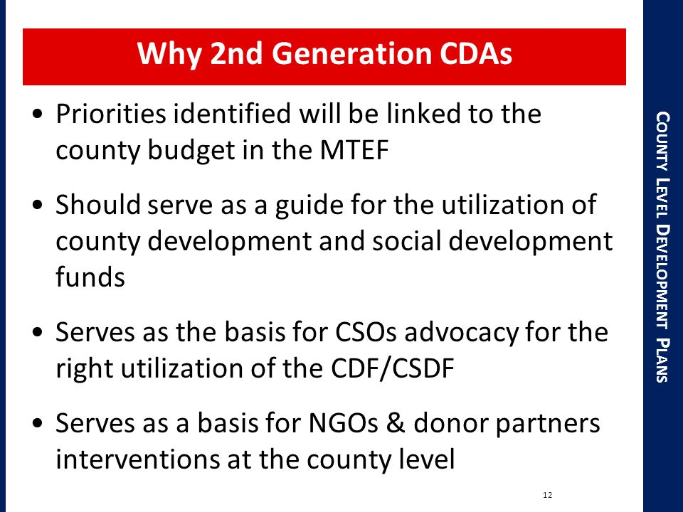 C OUNTY L EVEL D EVELOPMENT P LANS Why 2nd Generation CDAs Priorities identified will be linked to the county budget in the MTEF Should serve as a guide for the utilization of county development and social development funds Serves as the basis for CSOs advocacy for the right utilization of the CDF/CSDF Serves as a basis for NGOs & donor partners interventions at the county level 12