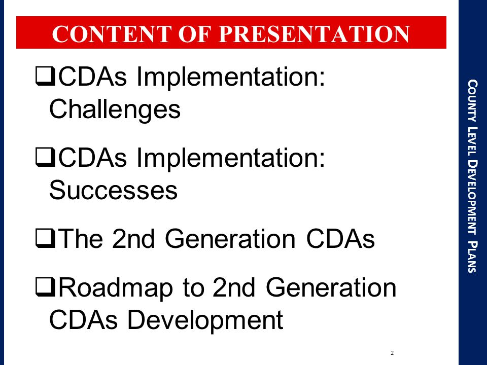 C OUNTY L EVEL D EVELOPMENT P LANS CONTENT OF PRESENTATION 2  CDAs Implementation: Challenges  CDAs Implementation: Successes  The 2nd Generation CDAs  Roadmap to 2nd Generation CDAs Development