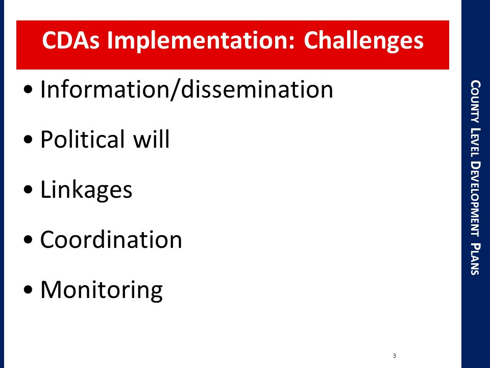 C OUNTY L EVEL D EVELOPMENT P LANS CDAs Implementation: Challenges 3 Information/dissemination Political will Linkages Coordination Monitoring