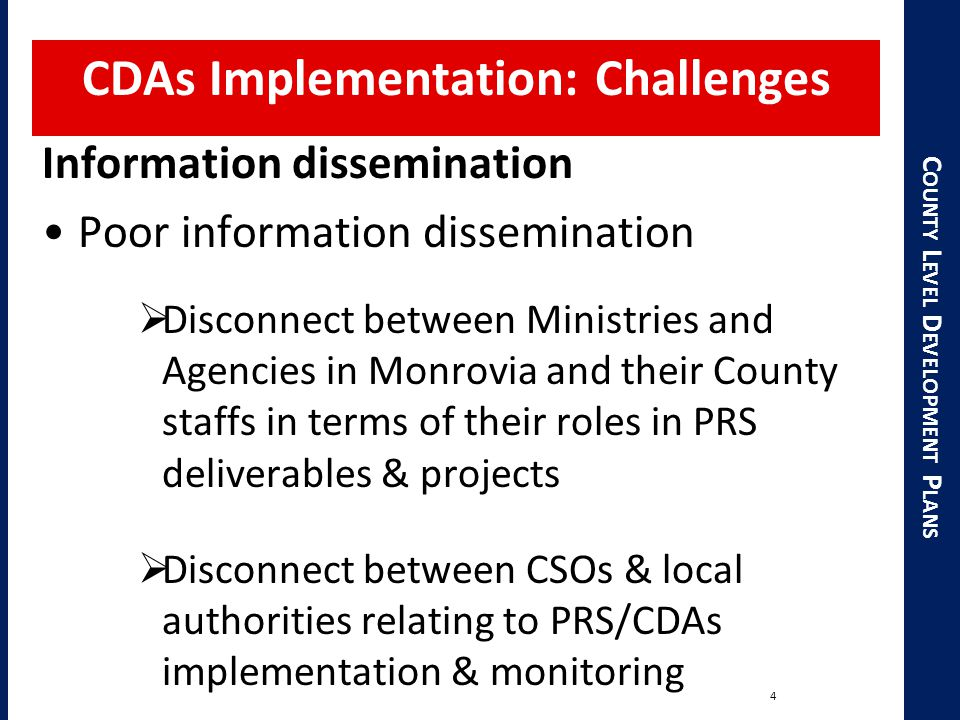 C OUNTY L EVEL D EVELOPMENT P LANS CDAs Implementation: Challenges 4 Information dissemination Poor information dissemination  Disconnect between Ministries and Agencies in Monrovia and their County staffs in terms of their roles in PRS deliverables & projects  Disconnect between CSOs & local authorities relating to PRS/CDAs implementation & monitoring