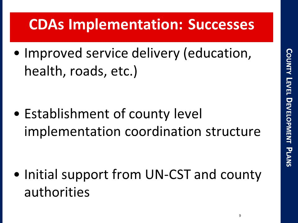 C OUNTY L EVEL D EVELOPMENT P LANS CDAs Implementation: Successes Improved service delivery (education, health, roads, etc.) Establishment of county level implementation coordination structure Initial support from UN-CST and county authorities 9