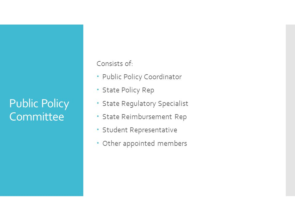 Public Policy Committee Consists of:  Public Policy Coordinator  State Policy Rep  State Regulatory Specialist  State Reimbursement Rep  Student Representative  Other appointed members