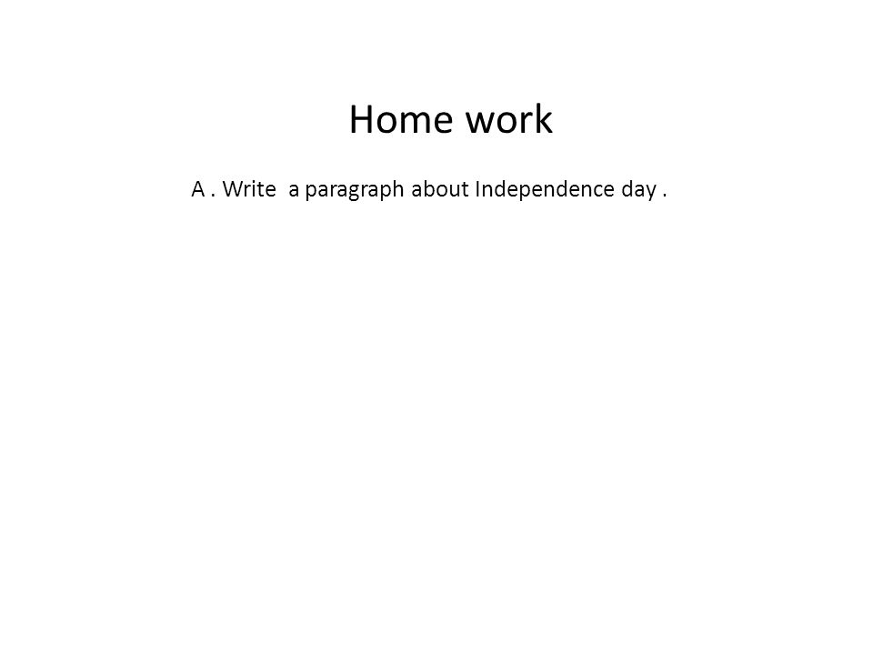 Home work A. Write a paragraph about Independence day.