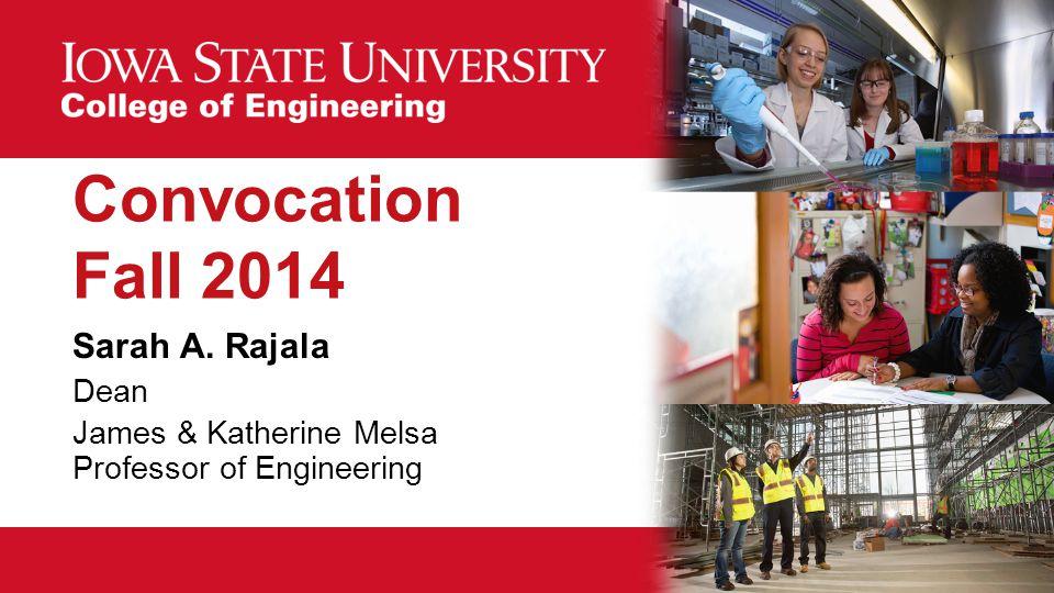 Convocation Fall 2014 Sarah A. Rajala Dean James & Katherine Melsa Professor of Engineering