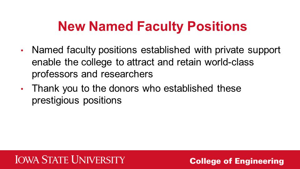 New Named Faculty Positions Named faculty positions established with private support enable the college to attract and retain world-class professors a