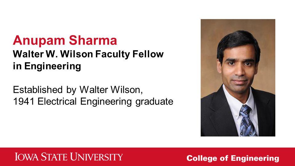 Anupam Sharma Walter W. Wilson Faculty Fellow in Engineering Established by Walter Wilson, 1941 Electrical Engineering graduate