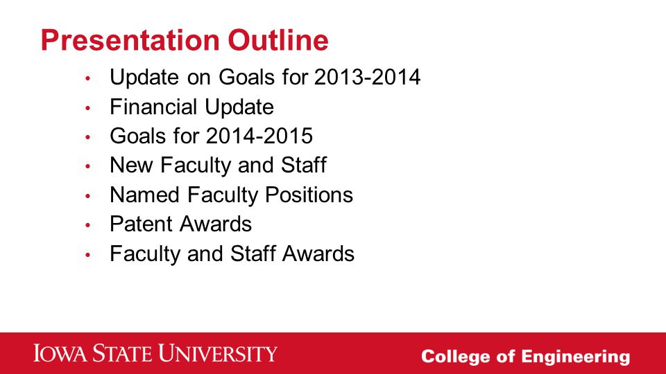 Presentation Outline Update on Goals for 2013-2014 Financial Update Goals for 2014-2015 New Faculty and Staff Named Faculty Positions Patent Awards Fa