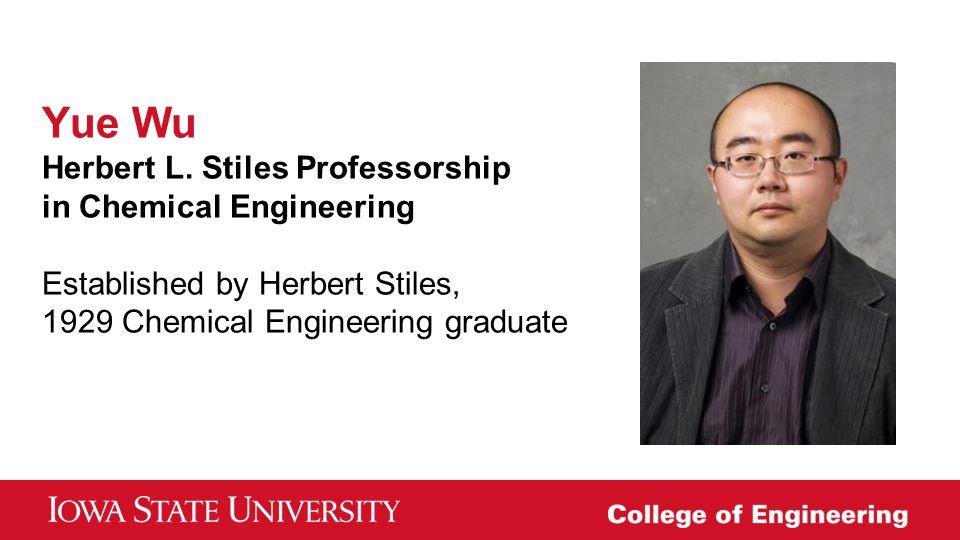 Yue Wu Herbert L. Stiles Professorship in Chemical Engineering Established by Herbert Stiles, 1929 Chemical Engineering graduate