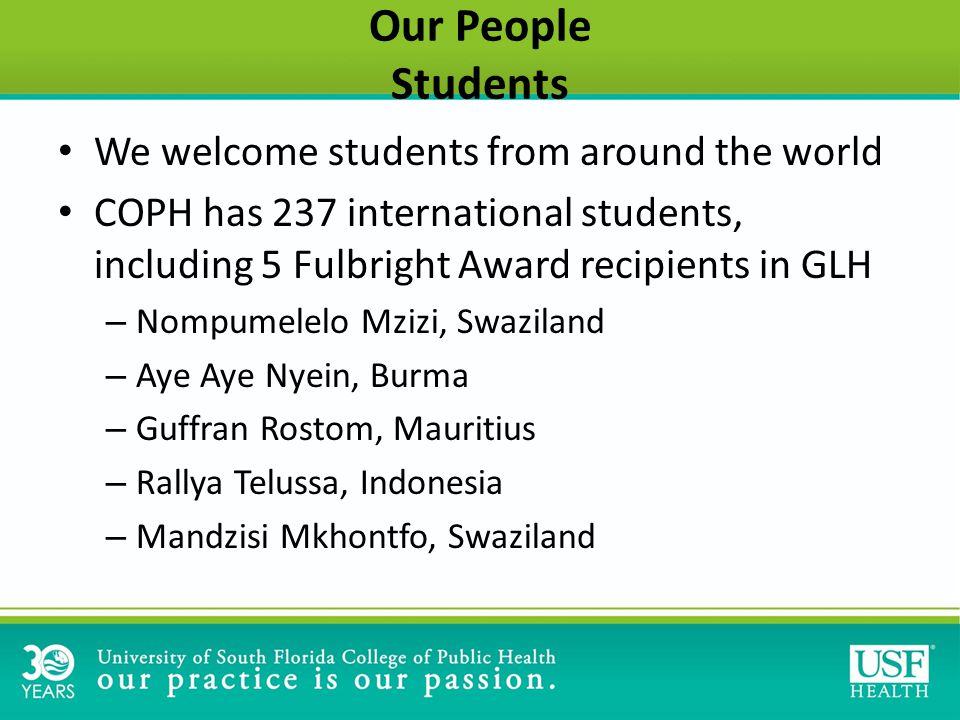 Our People Students We welcome students from around the world COPH has 237 international students, including 5 Fulbright Award recipients in GLH – Nompumelelo Mzizi, Swaziland – Aye Aye Nyein, Burma – Guffran Rostom, Mauritius – Rallya Telussa, Indonesia – Mandzisi Mkhontfo, Swaziland