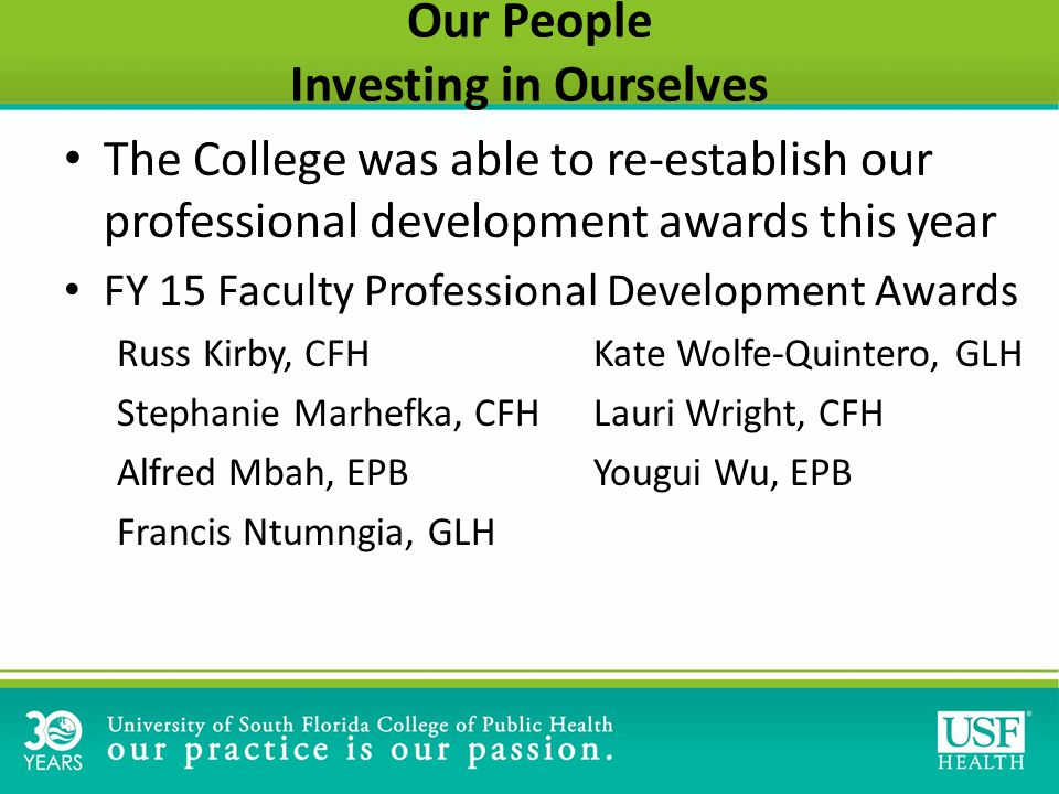 Our People Investing in Ourselves The College was able to re-establish our professional development awards this year FY 15 Faculty Professional Development Awards Russ Kirby, CFHKate Wolfe-Quintero, GLH Stephanie Marhefka, CFHLauri Wright, CFH Alfred Mbah, EPBYougui Wu, EPB Francis Ntumngia, GLH