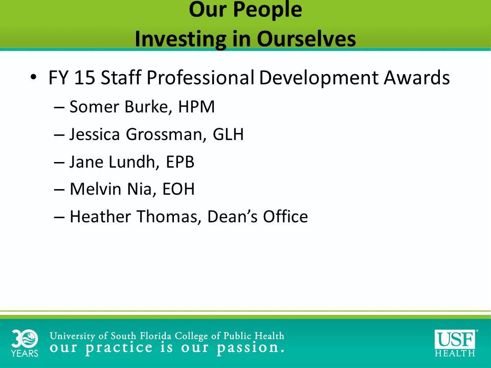 Our People Investing in Ourselves FY 15 Staff Professional Development Awards – Somer Burke, HPM – Jessica Grossman, GLH – Jane Lundh, EPB – Melvin Nia, EOH – Heather Thomas, Dean's Office