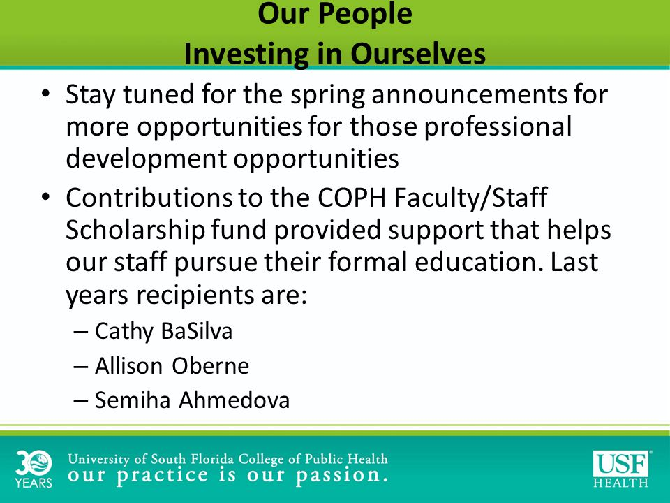 Our People Investing in Ourselves Stay tuned for the spring announcements for more opportunities for those professional development opportunities Contributions to the COPH Faculty/Staff Scholarship fund provided support that helps our staff pursue their formal education.