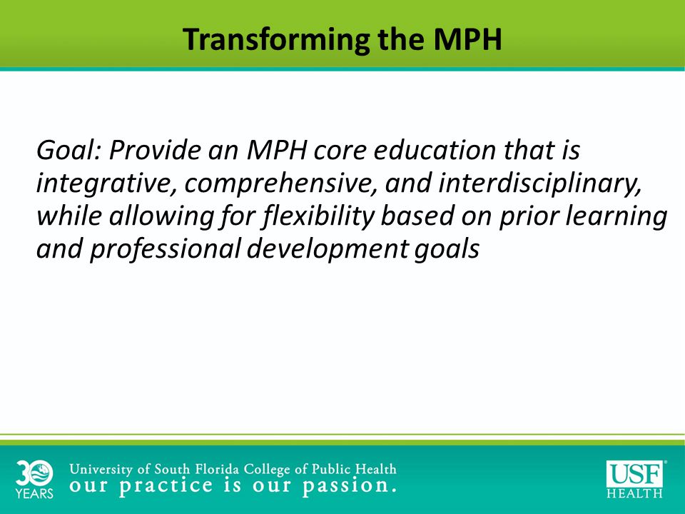 Transforming the MPH Goal: Provide an MPH core education that is integrative, comprehensive, and interdisciplinary, while allowing for flexibility based on prior learning and professional development goals