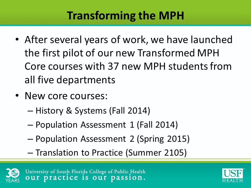 Transforming the MPH After several years of work, we have launched the first pilot of our new Transformed MPH Core courses with 37 new MPH students from all five departments New core courses: – History & Systems (Fall 2014) – Population Assessment 1 (Fall 2014) – Population Assessment 2 (Spring 2015) – Translation to Practice (Summer 2105)
