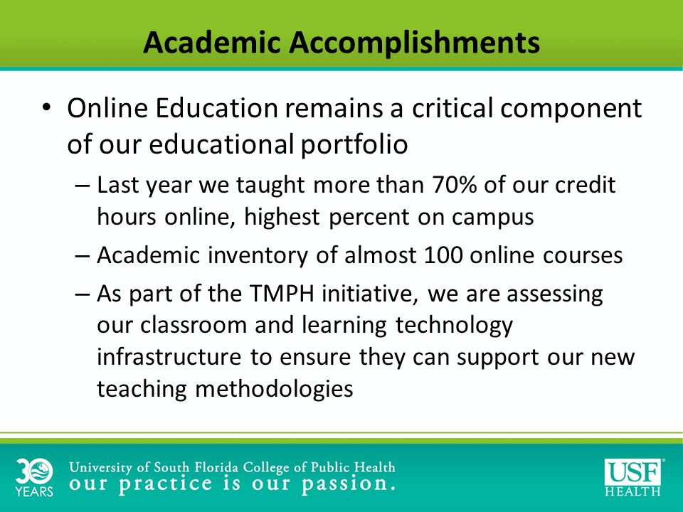 Academic Accomplishments Online Education remains a critical component of our educational portfolio – Last year we taught more than 70% of our credit hours online, highest percent on campus – Academic inventory of almost 100 online courses – As part of the TMPH initiative, we are assessing our classroom and learning technology infrastructure to ensure they can support our new teaching methodologies