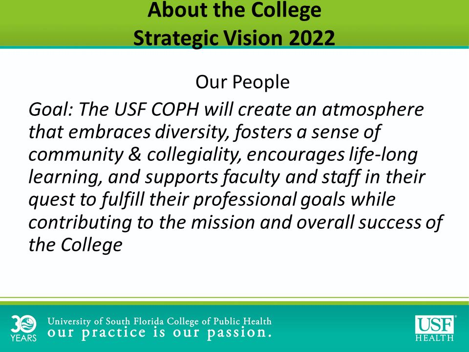 Our People Goal: The USF COPH will create an atmosphere that embraces diversity, fosters a sense of community & collegiality, encourages life-long learning, and supports faculty and staff in their quest to fulfill their professional goals while contributing to the mission and overall success of the College