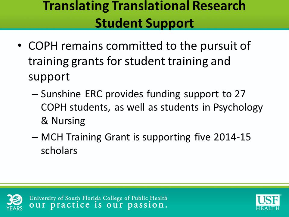 Translating Translational Research Student Support COPH remains committed to the pursuit of training grants for student training and support – Sunshine ERC provides funding support to 27 COPH students, as well as students in Psychology & Nursing – MCH Training Grant is supporting five 2014-15 scholars