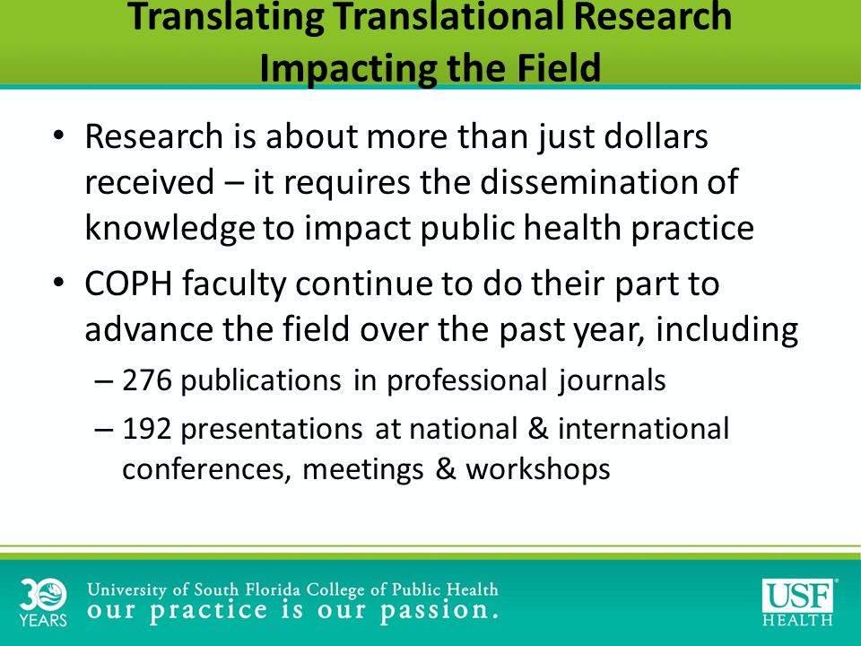 Translating Translational Research Impacting the Field Research is about more than just dollars received – it requires the dissemination of knowledge to impact public health practice COPH faculty continue to do their part to advance the field over the past year, including – 276 publications in professional journals – 192 presentations at national & international conferences, meetings & workshops