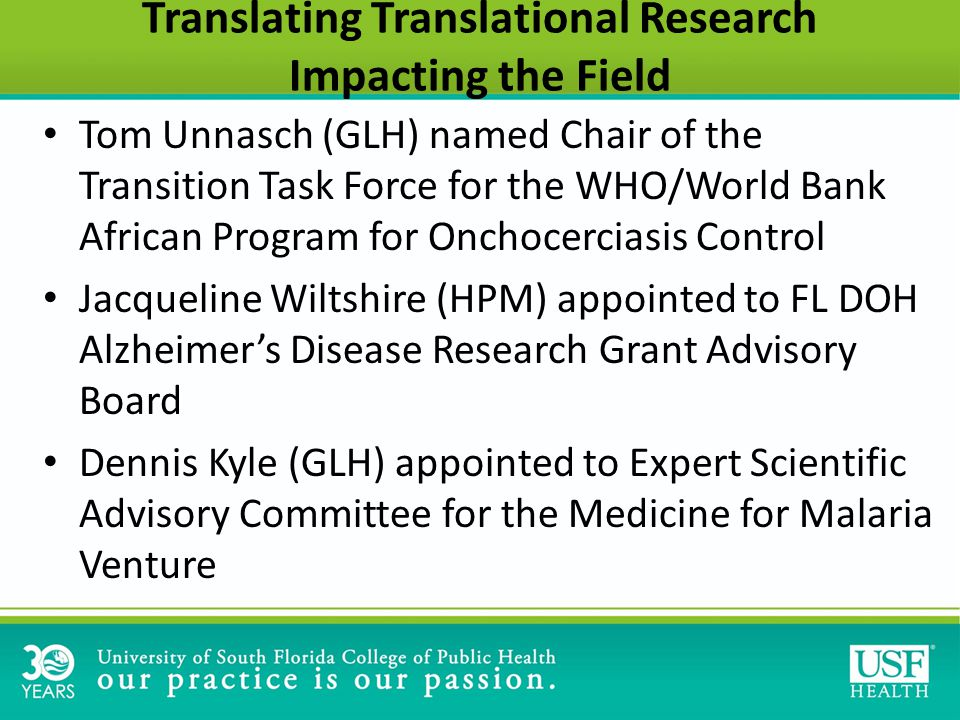 Translating Translational Research Impacting the Field Tom Unnasch (GLH) named Chair of the Transition Task Force for the WHO/World Bank African Program for Onchocerciasis Control Jacqueline Wiltshire (HPM) appointed to FL DOH Alzheimer's Disease Research Grant Advisory Board Dennis Kyle (GLH) appointed to Expert Scientific Advisory Committee for the Medicine for Malaria Venture